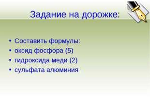 Задание на дорожке: Составить формулы: оксид фосфора (5) гидроксида меди (2)
