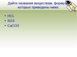 Дайте названия веществам, формулы которых приведены ниже: HCL SO3 CaCO3