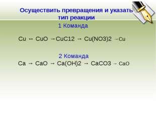 1 Команда Осуществить превращения и указать тип реакции Cu ↔ CuO →СuС12→ Сu(