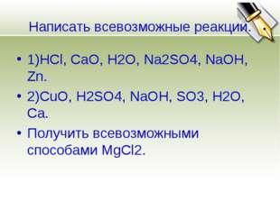 Написать всевозможные реакции. 1)HCl, CaO, H2O, Na2SO4, NaOH, Zn. 2)CuO, H2SO