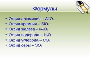 Формулы Оксид алюминия – Al2 O3 Оксид кремния – SiO2 Оксид железа – Fe2O3 Окс