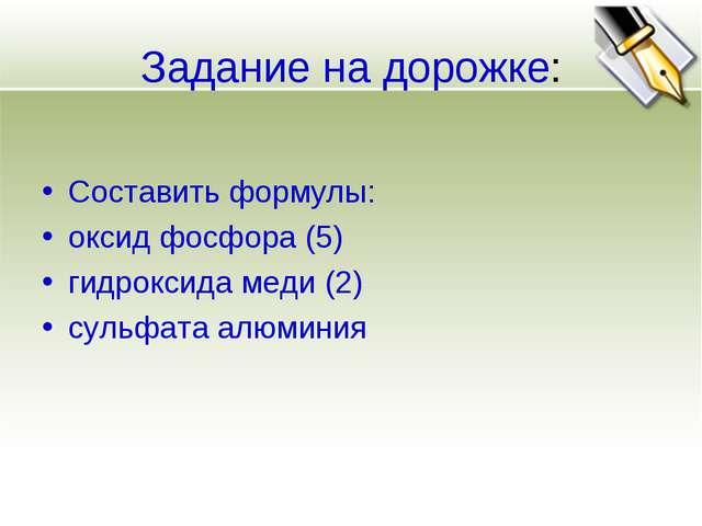 Задание на дорожке: Составить формулы: оксид фосфора (5) гидроксида меди (2)...