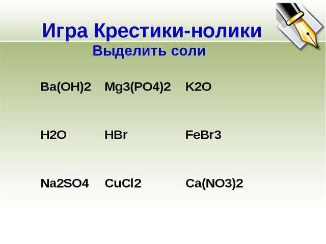 Игра Крестики-нолики Выделить соли Ba(OH)2  Mg3(PO4)2  K2O H2O  HBr  FeB...