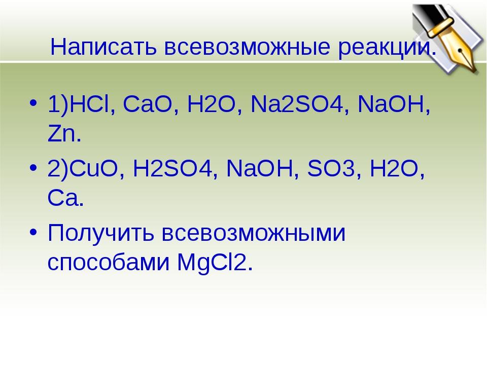 Написать всевозможные реакции. 1)HCl, CaO, H2O, Na2SO4, NaOH, Zn. 2)CuO, H2SO...