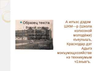 А илъэс дэдэм ШКМ—р (Школа колхозной молодёжи) къеухышъ, Краснодар дэт Адыгэ