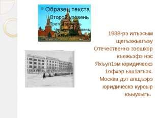 1938-рэ илъэсым щегъэжьагъэу Отечественнэ зэошхор къежьэфэ нэс Яхъул1эм юриди