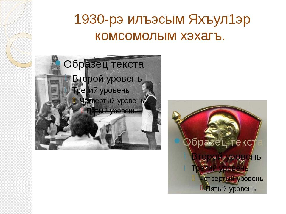 1930-рэ илъэсым Яхъул1эр комсомолым хэхагъ.