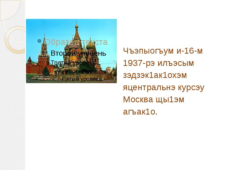 Чъэпыогъум и-16-м 1937-рэ илъэсым зэдзэк1ак1охэм яцентральнэ курсэу Москва щы...