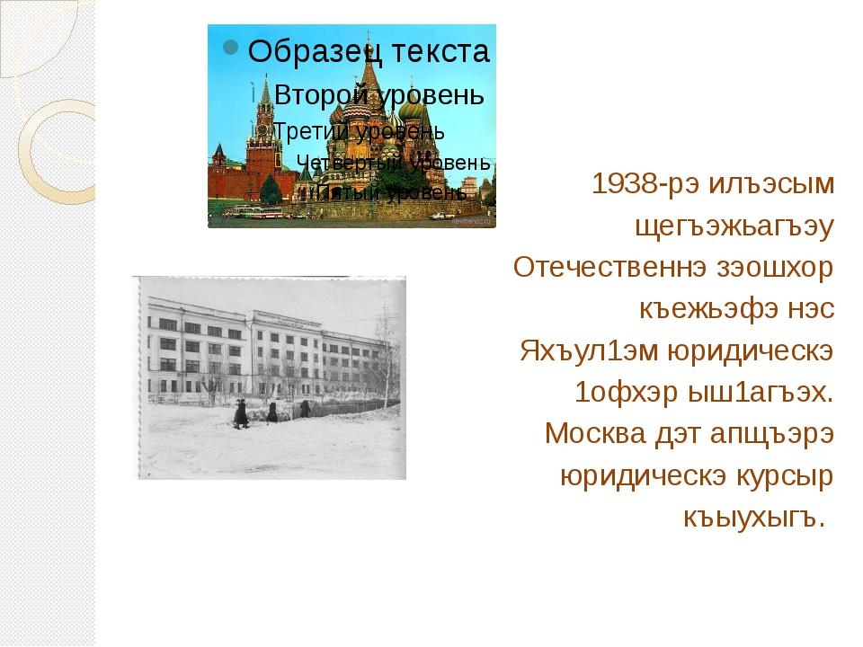 1938-рэ илъэсым щегъэжьагъэу Отечественнэ зэошхор къежьэфэ нэс Яхъул1эм юриди...