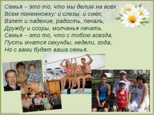 Семья – это то, что мы делим на всех Всем понемножку: и слезы, и смех, Взлет