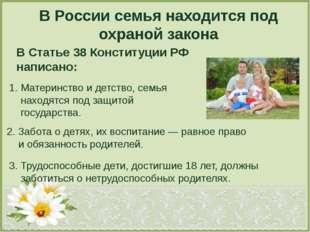 В России семья находится под охраной закона В Статье 38 Конституции РФ написа
