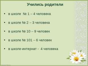 Учились родители в школе № 1 – 4 человека в школе № 2 – 3 человека в школе №