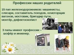 Профессии наших родителей 15 пап железнодорожников: машинисты, слесари, соста