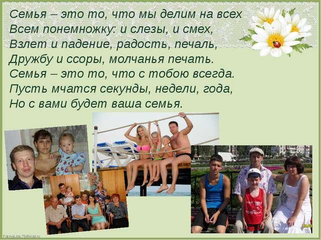 Семья – это то, что мы делим на всех Всем понемножку: и слезы, и смех, Взлет...