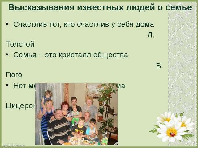 Высказывания известных людей о семье Счастлив тот, кто счастлив у себя дома Л...