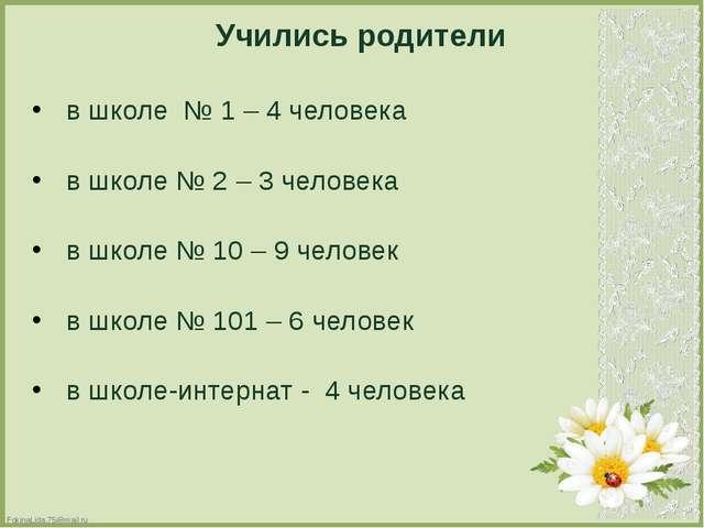Учились родители в школе № 1 – 4 человека в школе № 2 – 3 человека в школе №...