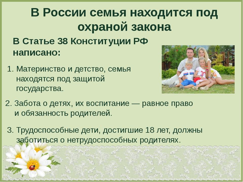 В России семья находится под охраной закона В Статье 38 Конституции РФ написа...