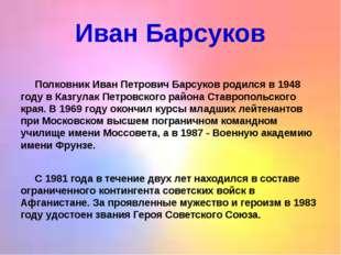 Иван Барсуков  Полковник Иван Петрович Барсуков родился в 1948 году в Казгул