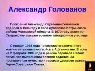 Александр Голованов  Полковник Александр Сергеевич Голованов родился в 1946