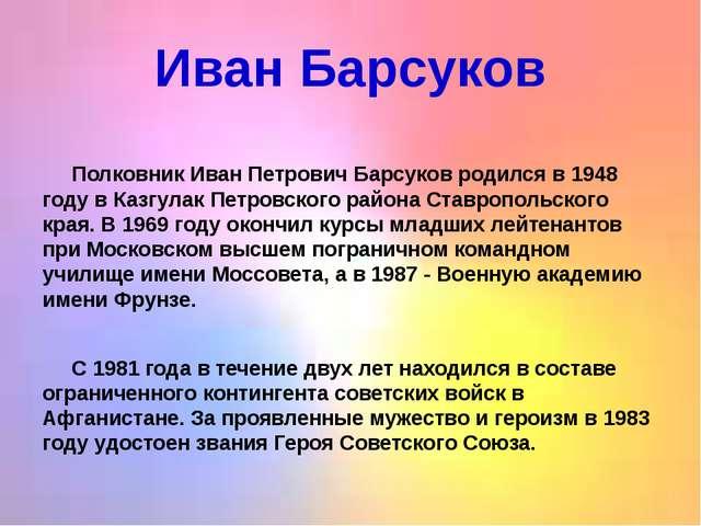 Иван Барсуков  Полковник Иван Петрович Барсуков родился в 1948 году в Казгул...