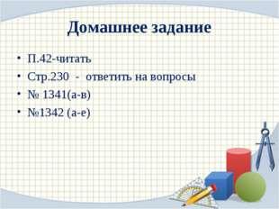 Домашнее задание П.42-читать Стр.230 - ответить на вопросы № 1341(а-в) №1342