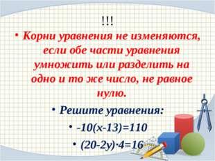 !!! Корни уравнения не изменяются, если обе части уравнения умножить или разд
