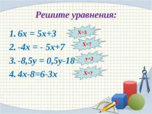 Решите уравнения: 6х = 5х+3 -4х = - 5х+7 -8,5у = 0,5у-18 4х-8=6-3х Х=3 Х=7 у=