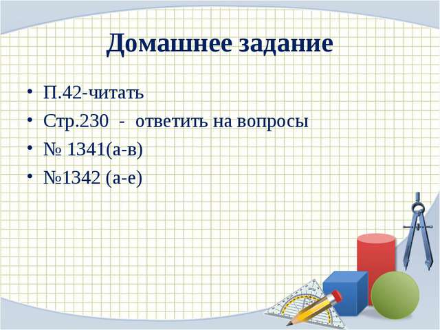 Домашнее задание П.42-читать Стр.230 - ответить на вопросы № 1341(а-в) №1342...