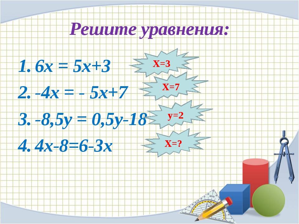 Решите уравнения: 6х = 5х+3 -4х = - 5х+7 -8,5у = 0,5у-18 4х-8=6-3х Х=3 Х=7 у=...