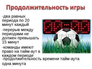 -два равных периода по 20 минут каждый -перерыв между периодами не должен пре