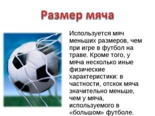 Используется мяч меньших размеров, чем при игре в футбол на траве. Кроме того