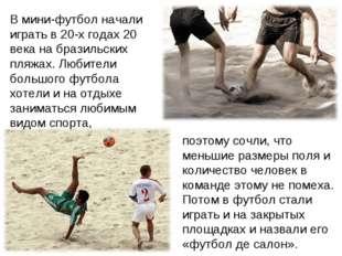 В мини-футбол начали играть в 20-х годах 20 века на бразильских пляжах. Любит