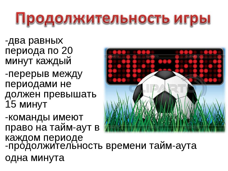 -два равных периода по 20 минут каждый -перерыв между периодами не должен пре...