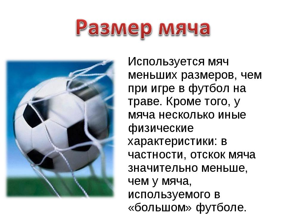 Используется мяч меньших размеров, чем при игре в футбол на траве. Кроме того...