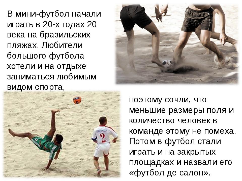 В мини-футбол начали играть в 20-х годах 20 века на бразильских пляжах. Любит...