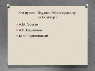 Хэт иусэха Шэуджэн Мосэ зэджэнэу ик1эсагъэр ? А.М. Горькэм А.С. Пушкиным М.Ю.