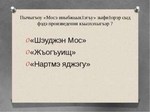 Пычыгъоу «Мосэ иныбжьык1эгъу» зыфи1орэр сыд фэдэ произведения къызхэхыгъэр ?