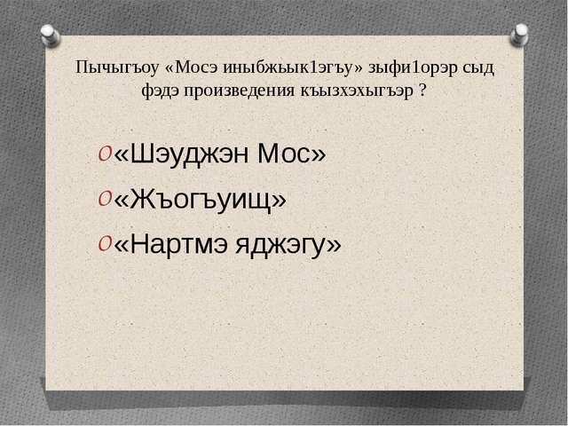 Пычыгъоу «Мосэ иныбжьык1эгъу» зыфи1орэр сыд фэдэ произведения къызхэхыгъэр ?...