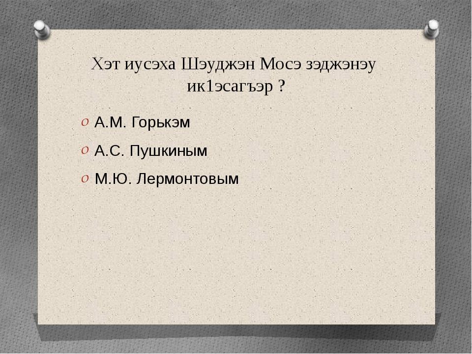 Хэт иусэха Шэуджэн Мосэ зэджэнэу ик1эсагъэр ? А.М. Горькэм А.С. Пушкиным М.Ю....