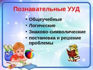 Познавательные УУД Общеучебные Логические Знаково-символические постановка и