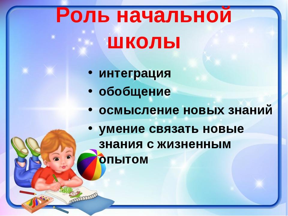 Роль начальной школы интеграция обобщение осмысление новых знаний умение связ...