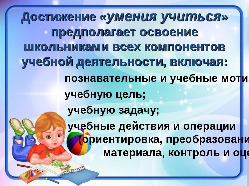 Достижение «умения учиться» предполагает освоение школьниками всех компоненто...