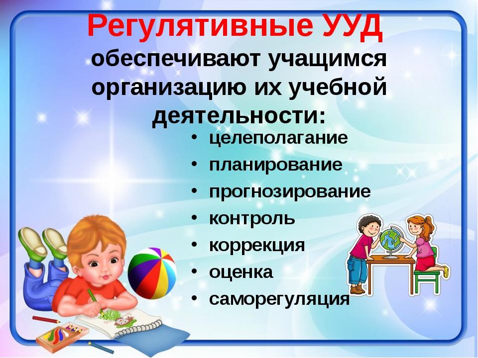 Регулятивные УУД обеспечивают учащимся организацию их учебной деятельности: ц...