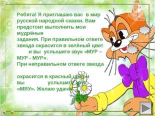 Ребята! Я приглашаю вас в мир русской народной сказки. Вам предстоит выполнит