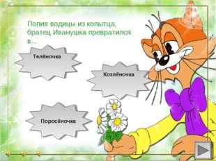 Поросёночка Козлёночка Телёночка Попив водицы из копытца, братец Иванушка п
