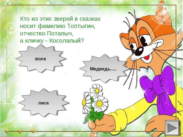 Кто из этих зверей в сказках носит фамилию Топтыгин, отчество Потапыч, а кли...