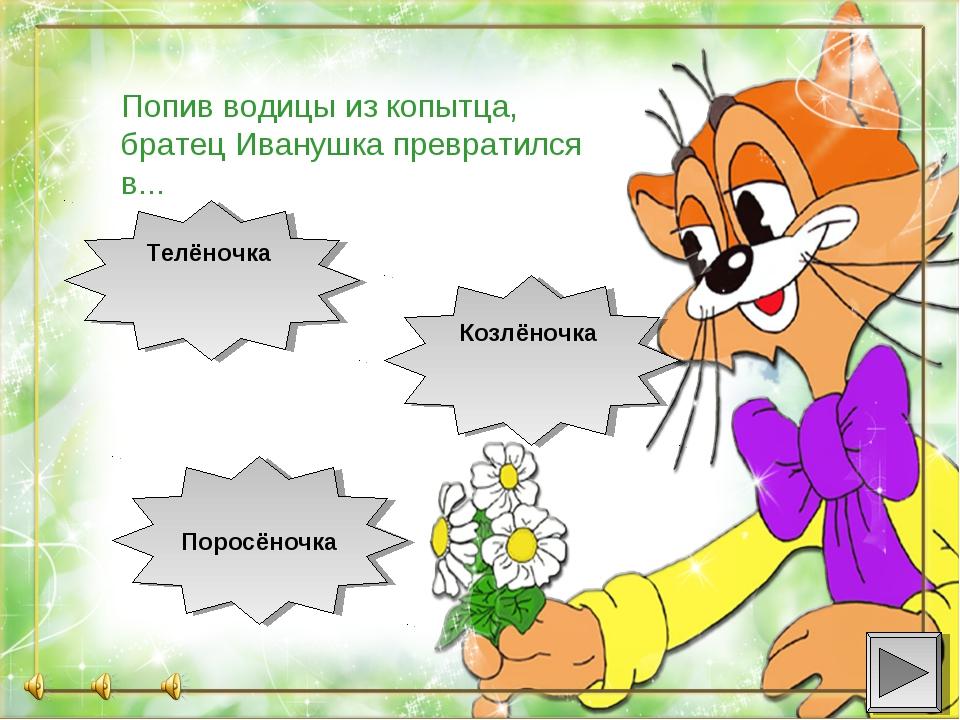 Поросёночка Козлёночка Телёночка Попив водицы из копытца, братец Иванушка п...