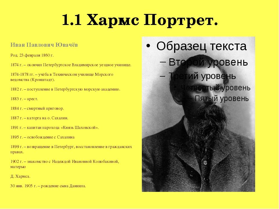 1.1 Хармс Портрет. Иван Павлович Ювачёв Род. 23 февраля 1860 г. 1874 г. – око...