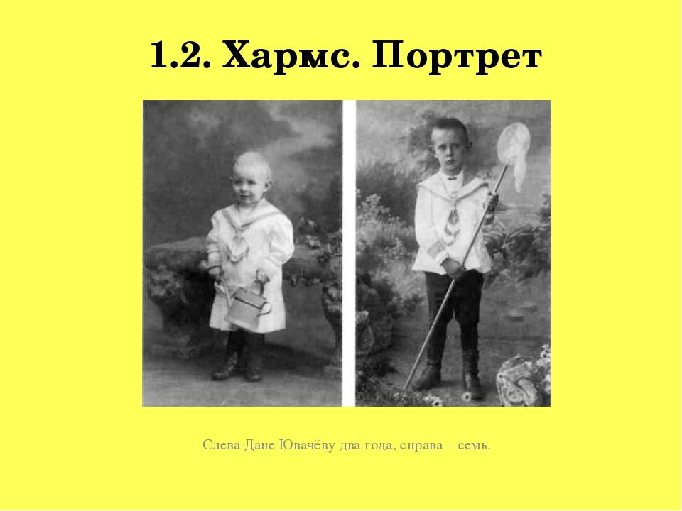 1.2. Хармс. Портрет Слева Дане Ювачёву два года, справа – семь.