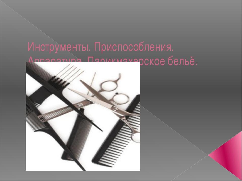 Инструменты. Приспособления. Аппаратура. Парикмахерское бельё.